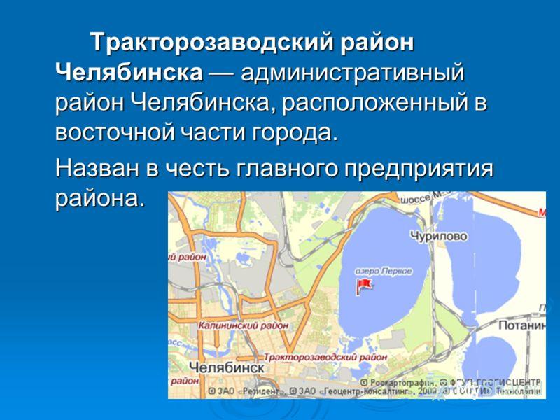 Тракторозаводский район Челябинска административный район Челябинска, расположенный в восточной части города. Назван в честь главного предприятия района.