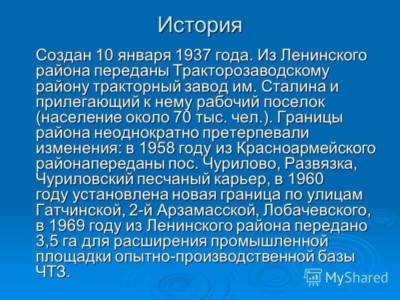 История Создан 10 января 1937 года. Из Ленинского района переданы Тракторозаводскому району тракторный завод им. Сталина и прилегающий к нему рабочий поселок (население около 70 тыс. чел.). Границы района неоднократно претерпевали изменения: в 1958 г