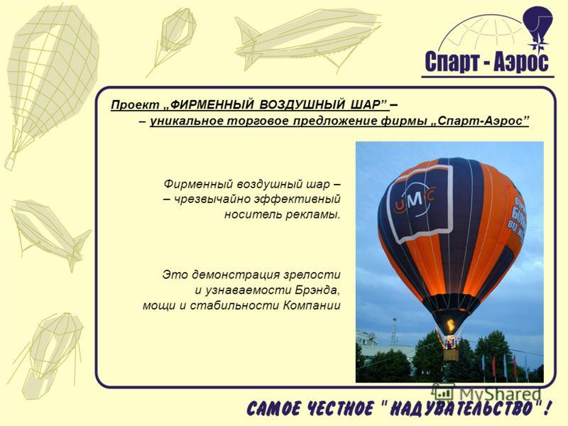 Проект ФИРМЕННЫЙ ВОЗДУШНЫЙ ШАР – – уникальное торговое предложение фирмы Спарт-Аэрос Фирменный воздушный шар – – чрезвычайно эффективный носитель рекламы. Это демонстрация зрелости и узнаваемости Брэнда, мощи и стабильности Компании