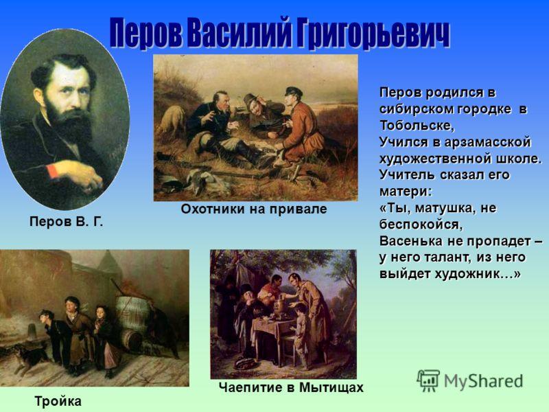 Перов родился в сибирском городке в Тобольске, Учился в арзамасской художественной школе. Учитель сказал его матери: «Ты, матушка, не беспокойся, Васенька не пропадет – у него талант, из него выйдет художник…» Охотники на привале Тройка Чаепитие в Мы