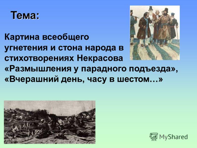 Тема: Картина всеобщего угнетения и стона народа в стихотворениях Некрасова «Размышления у парадного подъезда», «Вчерашний день, часу в шестом…»