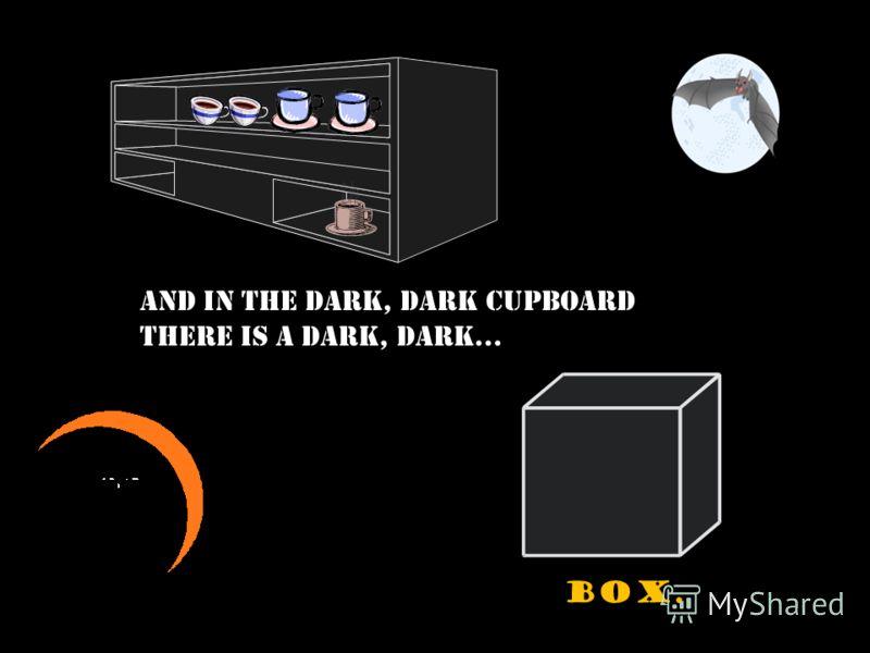And in the dark, dark room there is a dark, dark... cupboard.