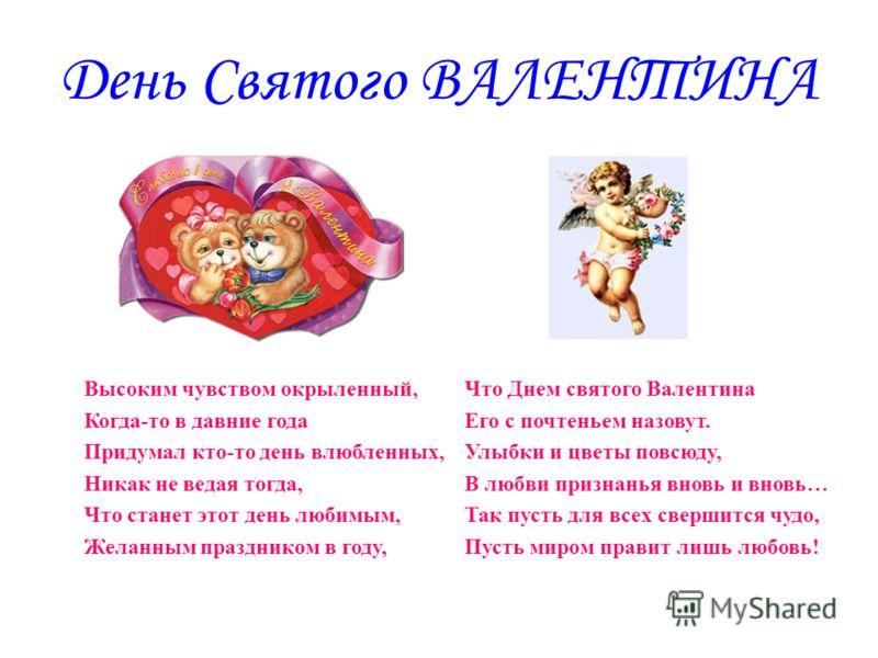 День Святого ВАЛЕНТИНА Что Днем святого Валентина Его с почтеньем назовут. Улыбки и цветы повсюду, В любви признанья вновь и вновь… Так пусть для всех свершится чудо, Пусть миром правит лишь любовь! Высоким чувством окрыленный, Когда-то в давние года
