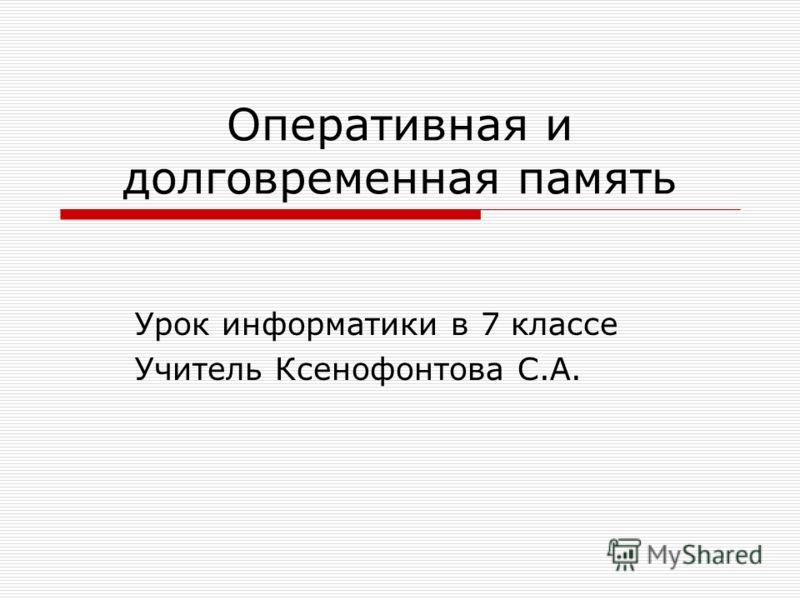 Оперативная и долговременная память Урок информатики в 7 классе Учитель Ксенофонтова С.А.
