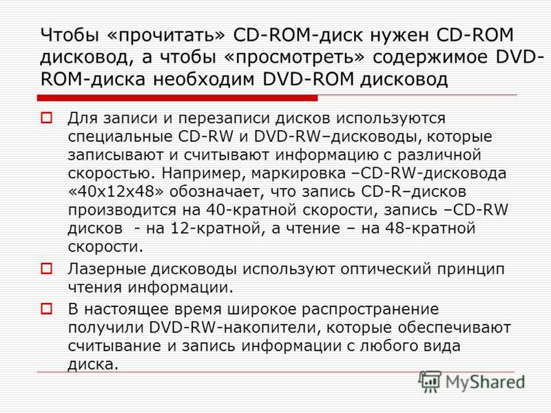 Чтобы «прочитать» CD-ROM-диск нужен CD-ROM дисковод, а чтобы «просмотреть» содержимое DVD- ROM-диска необходим DVD-ROM дисковод Для записи и перезаписи дисков используются специальные CD-RW и DVD-RW–дисководы, которые записывают и считывают информаци