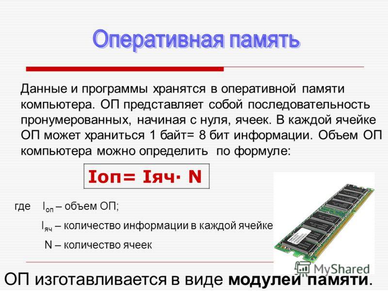 Данные и программы хранятся в оперативной памяти компьютера. ОП представляет собой последовательность пронумерованных, начиная с нуля, ячеек. В каждой ячейке ОП может храниться 1 байт= 8 бит информации. Объем ОП компьютера можно определить по формуле
