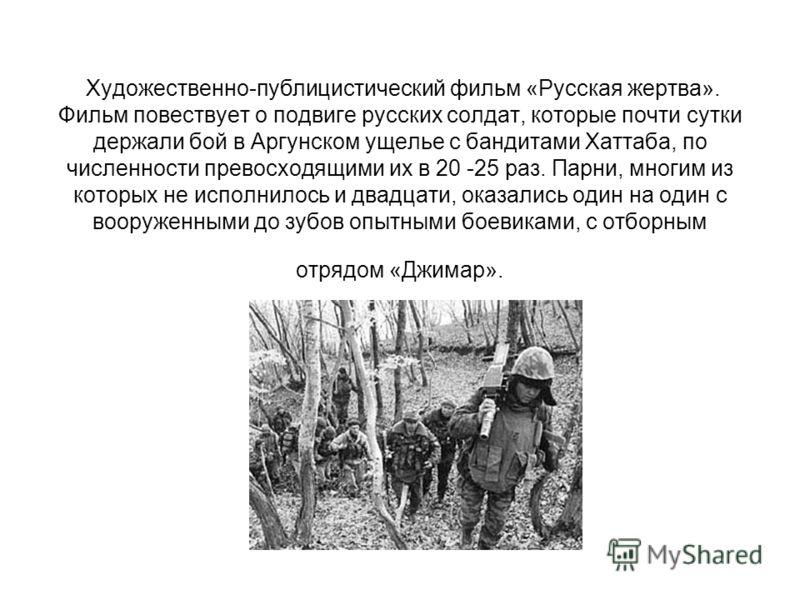 Художественно-публицистический фильм «Русская жертва». Фильм повествует о подвиге русских солдат, которые почти сутки держали бой в Аргунском ущелье с бандитами Хаттаба, по численности превосходящими их в 20 -25 раз. Парни, многим из которых не испол