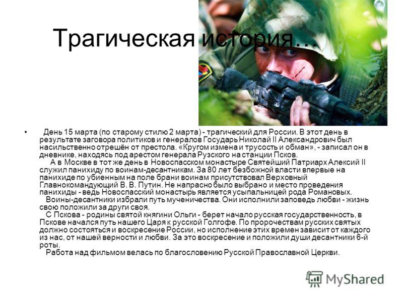 День 15 марта (по старому стилю 2 марта) - трагический для России. В этот день в результате заговора политиков и генералов Государь Николай II Александрович был насильственно отрешён от престола. «Кругом измена и трусость и обман», - записал он в дне