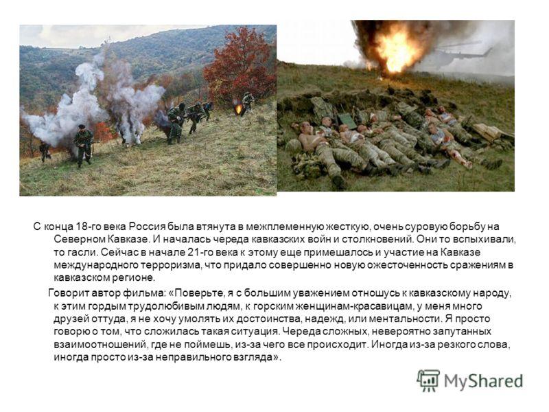 С конца 18-го века Россия была втянута в межплеменную жесткую, очень суровую борьбу на Северном Кавказе. И началась череда кавказских войн и столкновений. Они то вспыхивали, то гасли. Сейчас в начале 21-го века к этому еще примешалось и участие на Ка