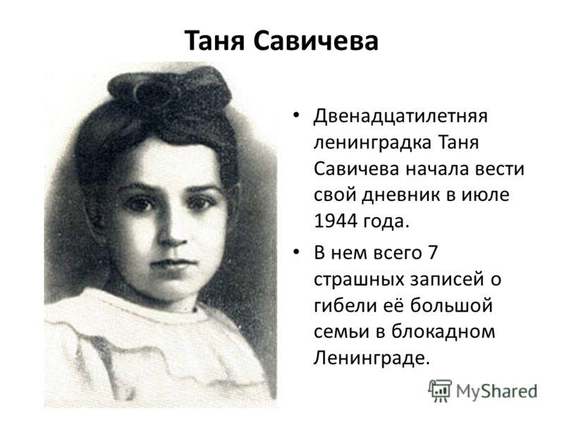 Таня Савичева Двенадцатилетняя ленинградка Таня Савичева начала вести свой дневник в июле 1944 года. В нем всего 7 страшных записей о гибели её большой семьи в блокадном Ленинграде.