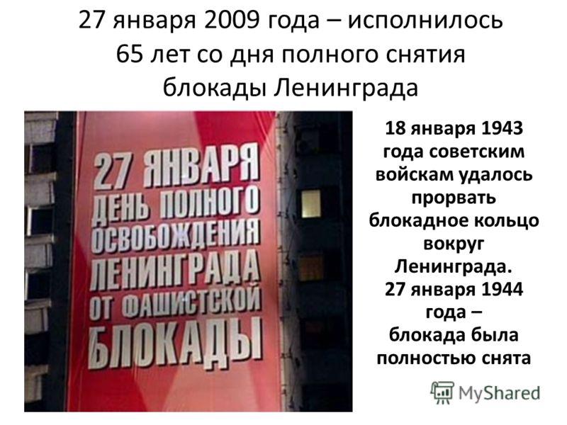 27 января 2009 года – исполнилось 65 лет со дня полного снятия блокады Ленинграда 18 января 1943 года советским войскам удалось прорвать блокадное кольцо вокруг Ленинграда. 27 января 1944 года – блокада была полностью снята