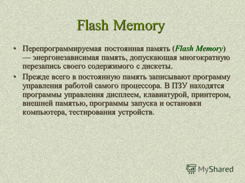 Flash Memory Перепрограммируемая постоянная память (Flash Memory) энергонезависимая память, допускающая многократную перезапись своего содержимого с дискеты.Перепрограммируемая постоянная память (Flash Memory) энергонезависимая память, допускающая мн