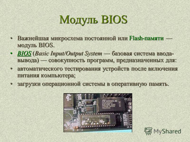 Модуль BIOS Важнейшая микросхема постоянной или Flash-памяти модуль BIOS.Важнейшая микросхема постоянной или Flash-памяти модуль BIOS. BIOS (Basic Input/Output System базовая система ввода- вывода) совокупность программ, предназначенных для:BIOS (Bas