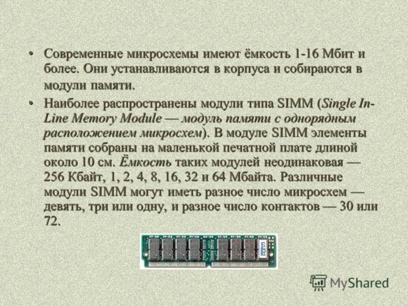 Современные микросхемы имеют ёмкость 1-16 Мбит и более. Они устанавливаются в корпуса и собираются в модули памяти.Современные микросхемы имеют ёмкость 1-16 Мбит и более. Они устанавливаются в корпуса и собираются в модули памяти. Наиболее распростра