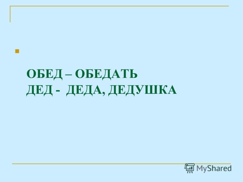 ОБЕД – ОБЕДАТЬ ДЕД - ДЕДА, ДЕДУШКА