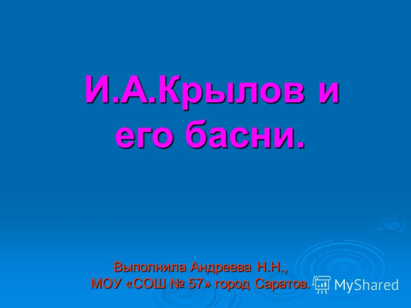 Выполнила Андреева Н.Н., МОУ «СОШ 57» город Саратов. И.А.Крылов и И.А.Крылов и его басни. его басни.