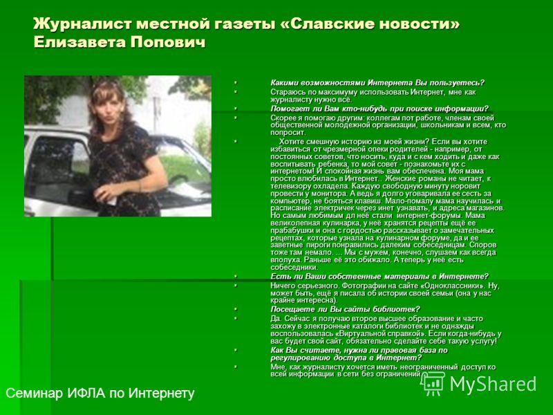 Журналист местной газеты «Славские новости» Елизавета Попович Какими возможностями Интернета Вы пользуетесь? Какими возможностями Интернета Вы пользуетесь? Стараюсь по максимуму использовать Интернет, мне как журналисту нужно всё. Стараюсь по максиму