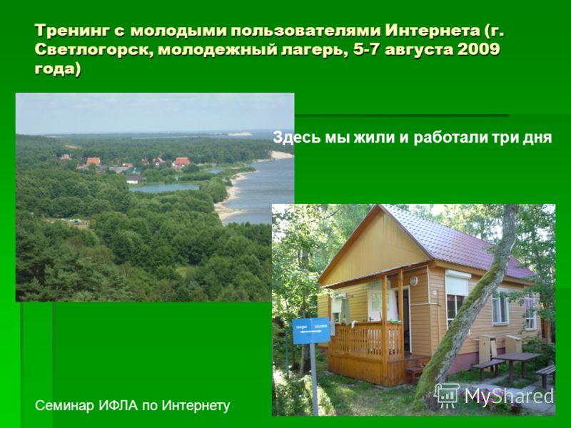 Тренинг с молодыми пользователями Интернета (г. Светлогорск, молодежный лагерь, 5-7 августа 2009 года) Семинар ИФЛА по Интернету Здесь мы жили и работали три дня