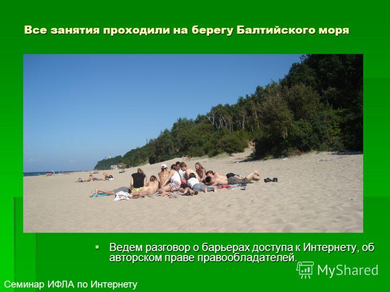 Все занятия проходили на берегу Балтийского моря Ведем разговор о барьерах доступа к Интернету, об авторском праве правообладателей. Ведем разговор о барьерах доступа к Интернету, об авторском праве правообладателей. Семинар ИФЛА по Интернету
