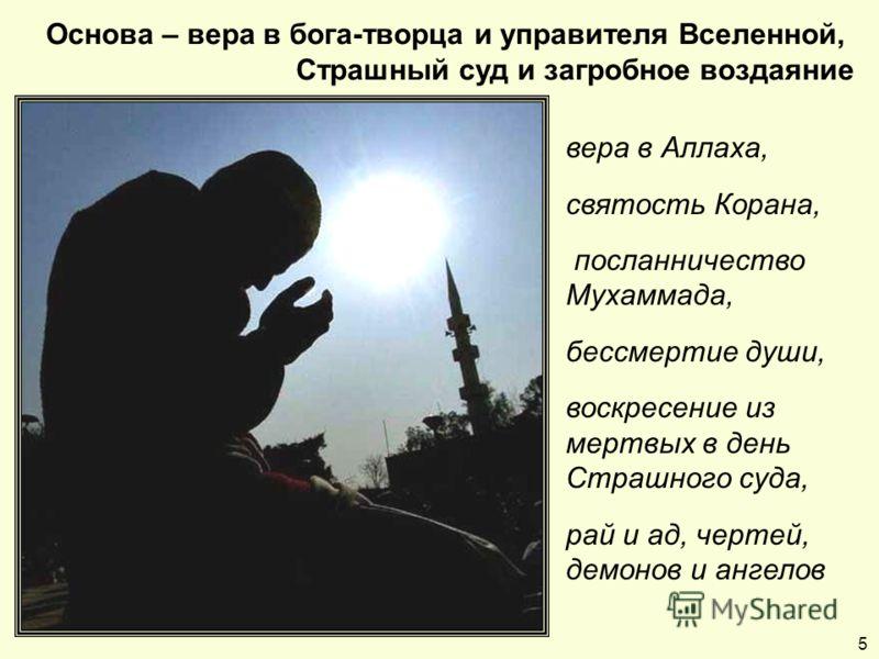 Основа – вера в бога-творца и управителя Вселенной, Страшный суд и загробное воздаяние 5 вера в Аллаха, святость Корана, посланничество Мухаммада, бессмертие души, воскресение из мертвых в день Страшного суда, рай и ад, чертей, демонов и ангелов