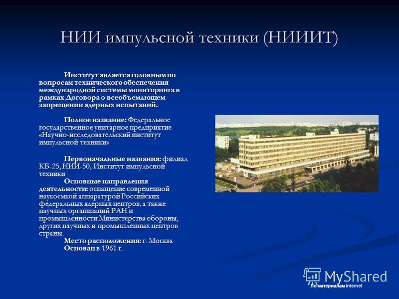 НИИ импульсной техники (НИИИТ) Институт является головным по вопросам технического обеспечения международной системы мониторинга в рамках Договора о всеобъемлющем запрещении ядерных испытаний. Полное название: Федеральное государственное унитарное пр