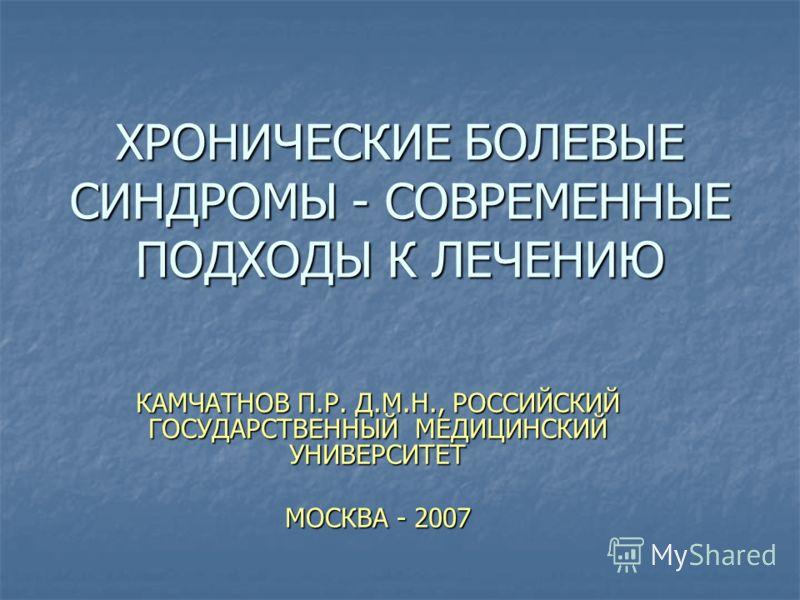 ХРОНИЧЕСКИЕ БОЛЕВЫЕ СИНДРОМЫ - СОВРЕМЕННЫЕ ПОДХОДЫ К ЛЕЧЕНИЮ КАМЧАТНОВ П.Р. Д.М.Н., РОССИЙСКИЙ ГОСУДАРСТВЕННЫЙ МЕДИЦИНСКИЙ УНИВЕРСИТЕТ МОСКВА - 2007