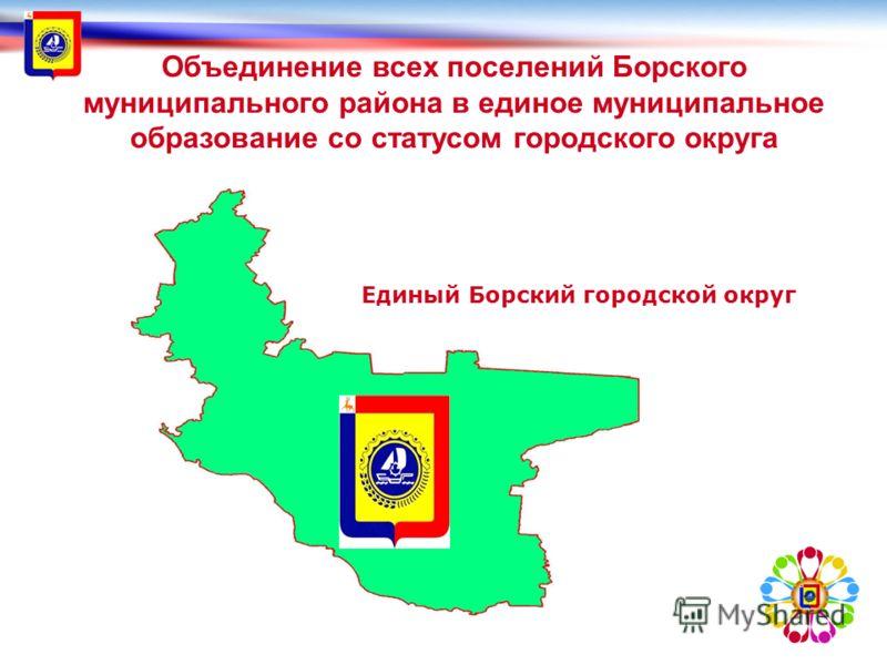 Объединение всех поселений Борского муниципального района в единое муниципальное образование со статусом городского округа Единый Борский городской округ