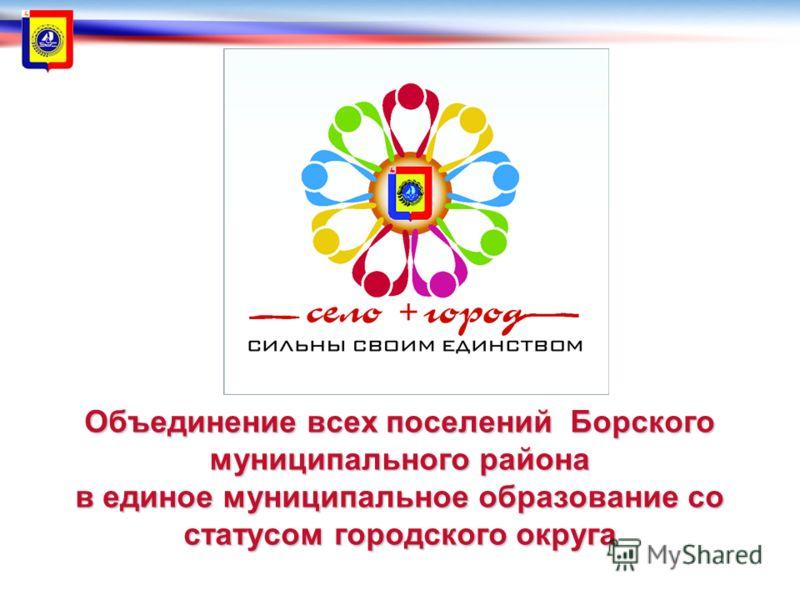 Объединение всех поселений Борского муниципального района в единое муниципальное образование со статусом городского округа