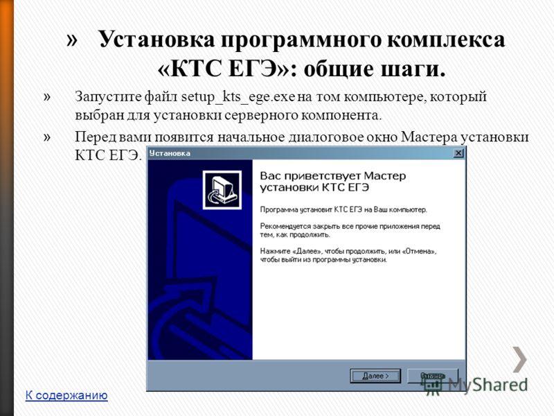 » Установка программного комплекса «КТС ЕГЭ»: общие шаги. » Запустите файл setup_kts_ege.exe на том компьютере, который выбран для установки серверного компонента. » Перед вами появится начальное диалоговое окно Мастера установки КТС ЕГЭ. К содержани