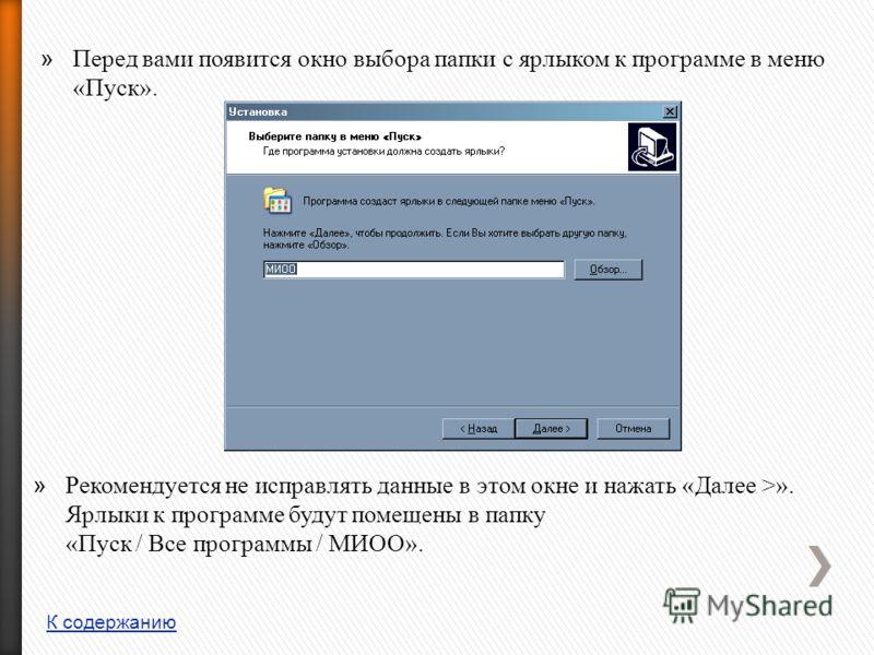 » Перед вами появится окно выбора папки с ярлыком к программе в меню «Пуск». » Рекомендуется не исправлять данные в этом окне и нажать «Далее >». Ярлыки к программе будут помещены в папку «Пуск / Все программы / МИОО». К содержанию