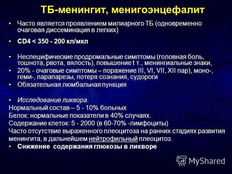 ТБ-менингит, менигоэнцефалит Часто является проявлением милиарного ТБ (одновременно очаговая диссеминация в легких) CD4 < 350 - 200 кл/мкл Неспецифические продромальные симптомы (головная боль, тошнота, рвота, вялость), повышение t т., менингиальные