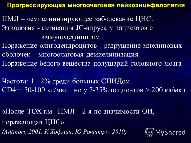 ПМЛ – демиелинизирующее заболевание ЦНС. Этиология - активация JC-вируса у пациентов с иммунодефицитом. Поражение олигодендроцитов - разрушение миелиновых оболочек – многоочаговая демиелинизация. Поражение белого вещества полушарий головного мозга Ча