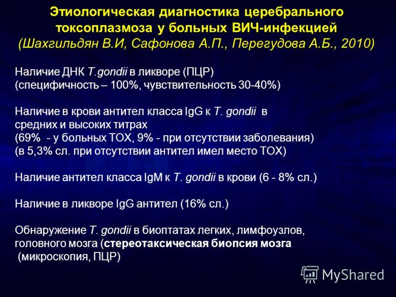 Этиологическая диагностика церебрального токсоплазмоза у больных ВИЧ-инфекцией (Шахгильдян В.И, Сафонова А.П., Перегудова А.Б., 2010) Наличие ДНК T.gondii в ликворе (ПЦР) (специфичность – 100%, чувствительность 30-40%) Наличие в крови антител класса
