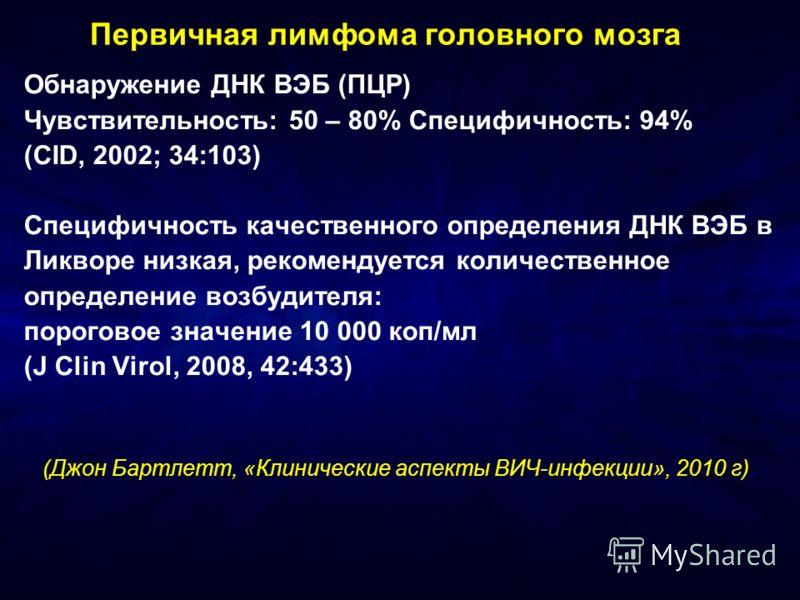 Первичная лимфома головного мозга Обнаружение ДНК ВЭБ (ПЦР) Чувствительность: 50 – 80% Специфичность: 94% (CID, 2002; 34:103) Специфичность качественного определения ДНК ВЭБ в Ликворе низкая, рекомендуется количественное определение возбудителя: поро