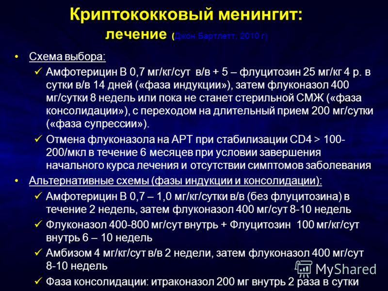 Криптококковый менингит: лечение (Джон Бартлетт, 2010 г) Схема выбора: Амфотерицин В 0,7 мг/кг/сут в/в + 5 – флуцитозин 25 мг/кг 4 р. в сутки в/в 14 дней («фаза индукции»), затем флуконазол 400 мг/сутки 8 недель или пока не станет стерильной СМЖ («фа
