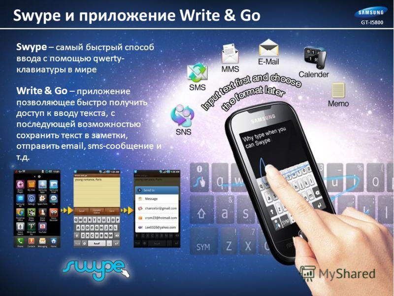 Swype – самый быстрый способ ввода с помощью qwerty- клавиатуры в мире Write & Go – приложение позволяющее быстро получить доступ к вводу текста, с последующей возможностью сохранить текст в заметки, отправить email, sms-сообщение и т.д. GT-I5800 Swy