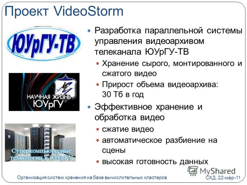 Проект VideoStorm Разработка параллельной системы управления видеоархивом телеканала ЮУрГУ-ТВ Хранение сырого, монтированного и сжатого видео Прирост объема видеоархива: 30 Тб в год Эффективное хранение и обработка видео сжатие видео автоматическое р