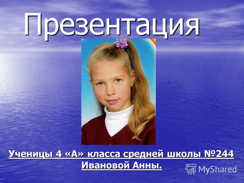 Презентация Презентация Ученицы 4 «А» класса средней школы 244 Ивановой Анны. Ивановой Анны.