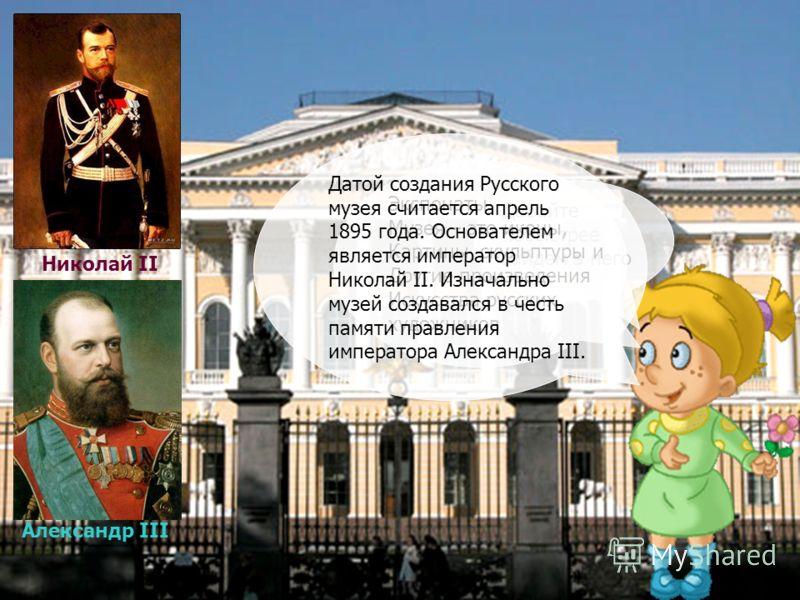 Давайте побыстрее зайдем в него Экспонаты Музея – это иконы, Картины, скульптуры и Другие произведения Искусства русских художников Датой создания Русского музея считается апрель 1895 года. Основателем является император Николай II. Изначально музей