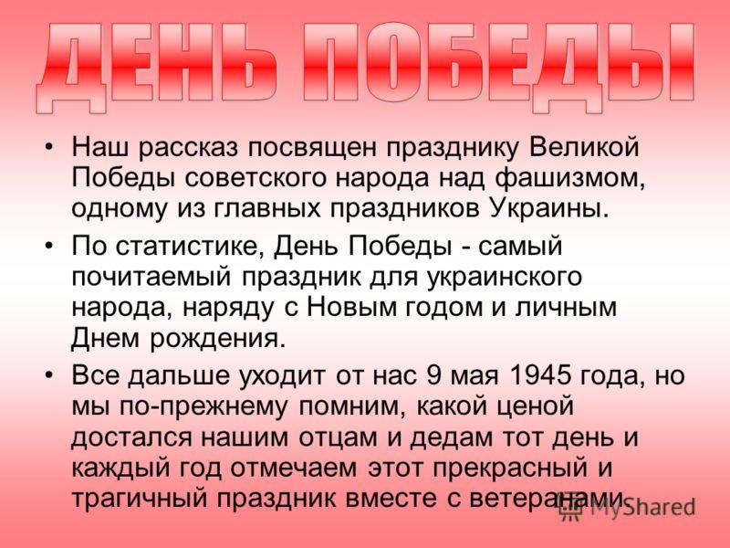 Наш рассказ посвящен празднику Великой Победы советского народа над фашизмом, одному из главных праздников Украины. По статистике, День Победы - самый почитаемый праздник для украинского народа, наряду с Новым годом и личным Днем рождения. Все дальше