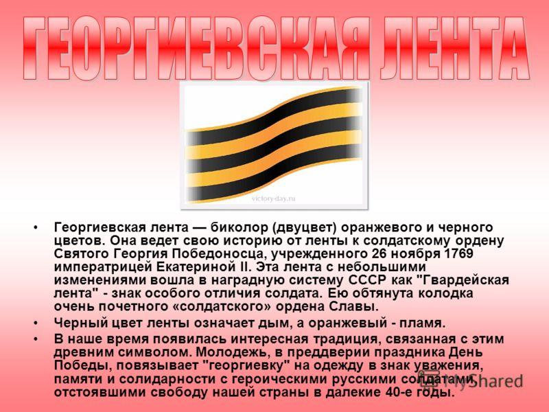 Георгиевская лента биколор (двуцвет) оранжевого и черного цветов. Она ведет свою историю от ленты к солдатскому ордену Святого Георгия Победоносца, учрежденного 26 ноября 1769 императрицей Екатериной II. Эта лента с небольшими изменениями вошла в наг