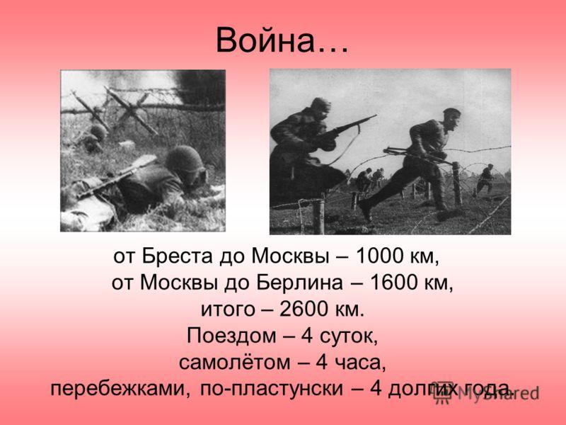 Война… от Бреста до Москвы – 1000 км, от Москвы до Берлина – 1600 км, итого – 2600 км. Поездом – 4 суток, самолётом – 4 часа, перебежками, по-пластунски – 4 долгих года.