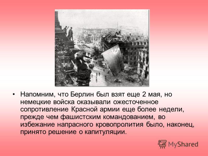 Напомним, что Берлин был взят еще 2 мая, но немецкие войска оказывали ожесточенное сопротивление Красной армии еще более недели, прежде чем фашистским командованием, во избежание напрасного кровопролития было, наконец, принято решение о капитуляции.