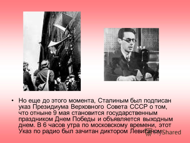 Но еще до этого момента, Сталиным был подписан указ Президиума Верховного Совета СССР о том, что отныне 9 мая становится государственным праздником Днем Победы и объявляется выходным днем. В 6 часов утра по московскому времени, этот Указ по радио был