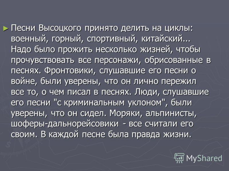 Песни Высоцкого принято делить на циклы: военный, горный, спортивный, китайский... Надо было прожить несколько жизней, чтобы прочувствовать все персонажи, обрисованные в песнях. Фронтовики, слушавшие его песни о войне, были уверены, что он лично пере