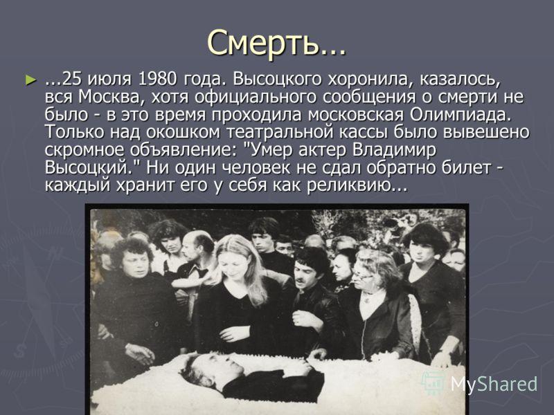 Смерть…...25 июля 1980 года. Высоцкого хоронила, казалось, вся Москва, хотя официального сообщения о смерти не было - в это время проходила московская Олимпиада. Только над окошком театральной кассы было вывешено скромное объявление: