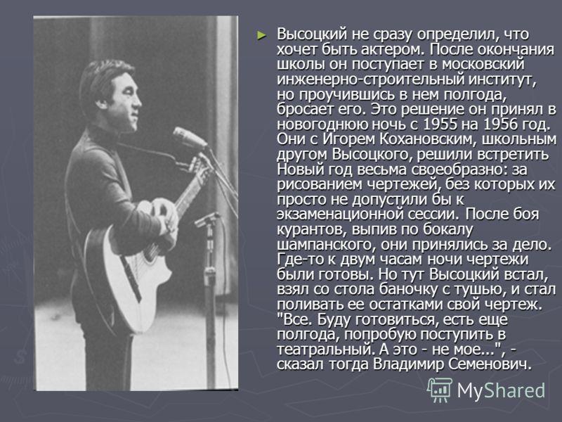 Высоцкий не сразу определил, что хочет быть актером. После окончания школы он поступает в московский инженерно-строительный институт, но проучившись в нем полгода, бросает его. Это решение он принял в новогоднюю ночь с 1955 на 1956 год. Они с Игорем
