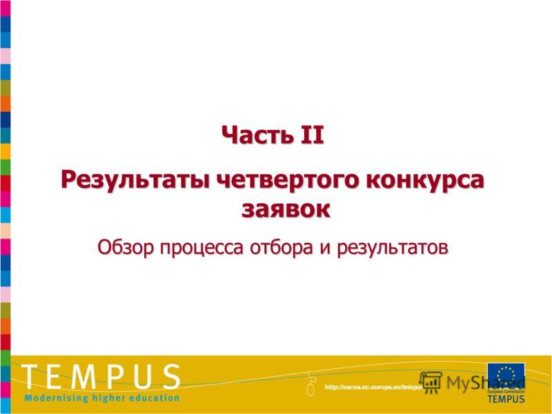Часть II Результаты четвертого конкурса заявок Обзор процесса отбора и результатов http://eacea.ec.europa.eu/tempus
