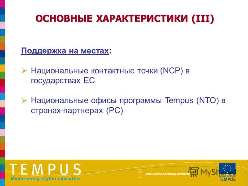 ОСНОВНЫЕ ХАРАКТЕРИСТИКИ (III) Поддержка на местах: Национальные контактные точки (NCP) в государствах ЕС Национальные офисы программы Tempus (NTO) в странах-партнерах (PC) http://eacea.ec.europa.eu/tempus