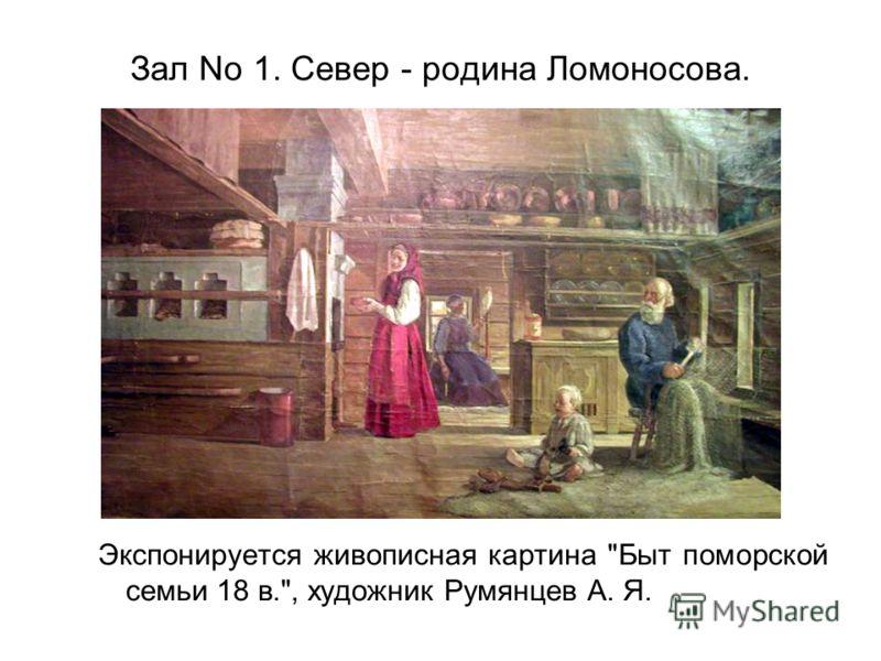 Зал No 1. Север - родина Ломоносова. Экспонируется живописная картина Быт поморской семьи 18 в., художник Румянцев А. Я.
